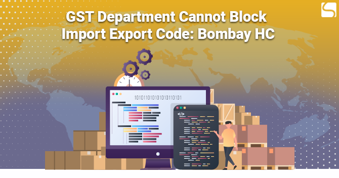 GST Department Cannot Block Import Export Code