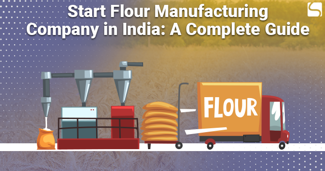 Start Flour Manufacturing Company in India: A Complete Guide