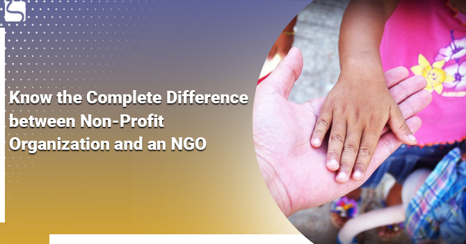 Know the Complete Difference between Non- Profit Organization and an NGO