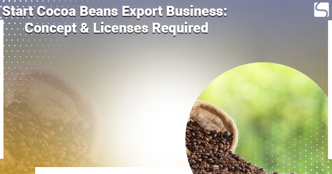 Concept & Licenses Required to Start a Cocoa Beans Export Business