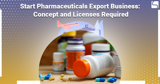 Start Pharmaceuticals Export Business: Concept and Licenses Required