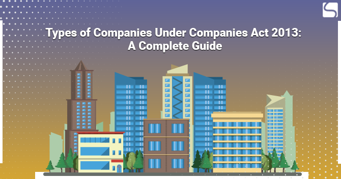 Types of Companies Under Companies Act 2013: A Complete Guide