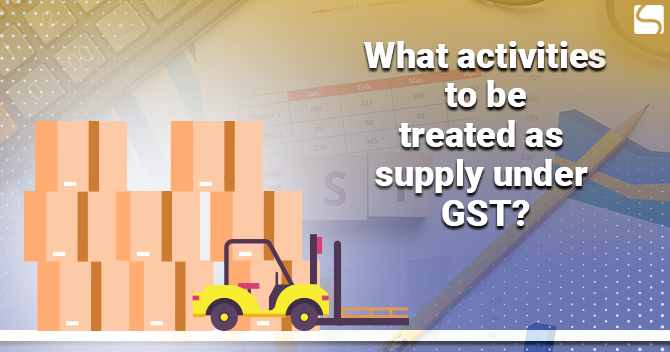 Activities to be Treated as Supply under GST