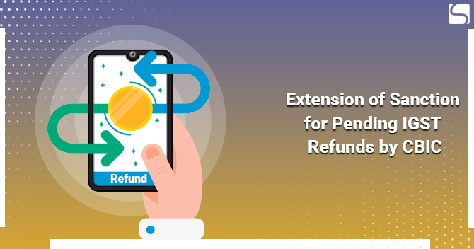 Extension of Sanction for Pending IGST Refunds by CBIC