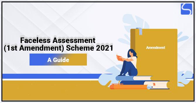 Faceless Assessment (1st Amendment) Scheme 2021: A Guide