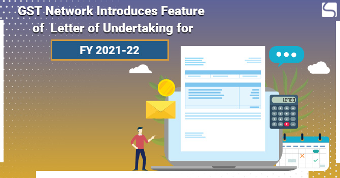 GST Network Introduces Feature of Letter of Undertaking for FY 2021-22