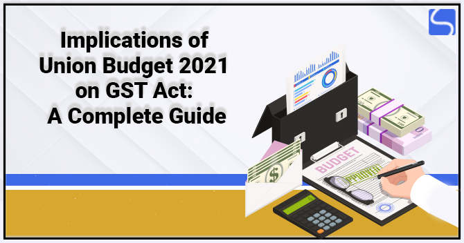 Implications of Union Budget 2021 on GST Act