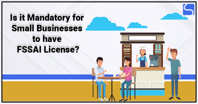 Is it Mandatory for Small Businesses to have FSSAI License?