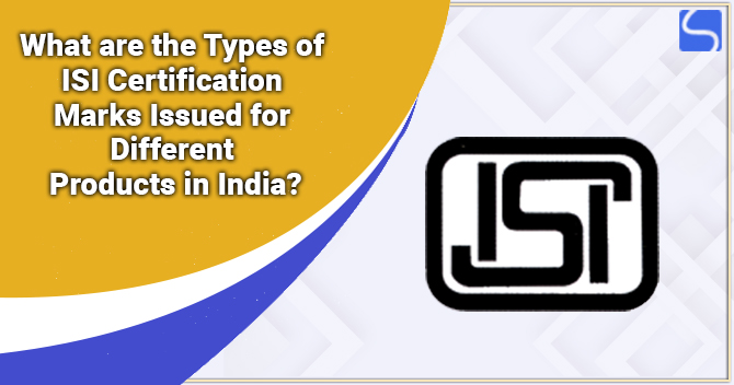 What are the Types of ISI Certification Marks Issued for Different Products in India?