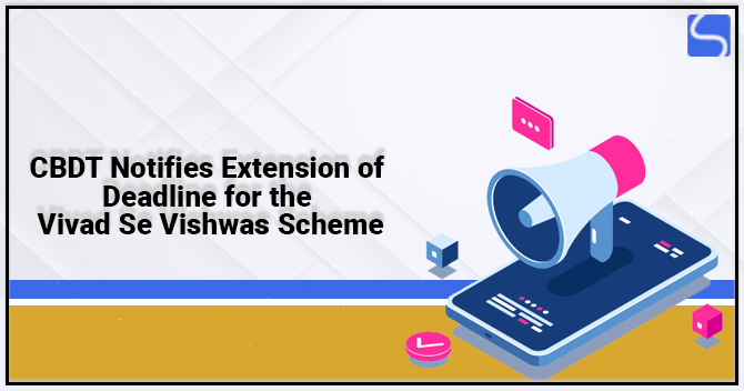 CBDT Notifies Extension of Deadline for the Vivad Se Vishwas Scheme