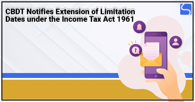 CBDT Notifies Extension of Limitation Dates under the Income Tax Act 1961