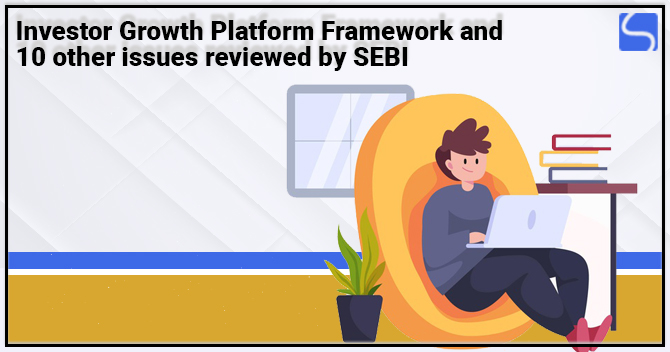 Investor Growth Platform Framework and 10 other issues reviewed by SEBI