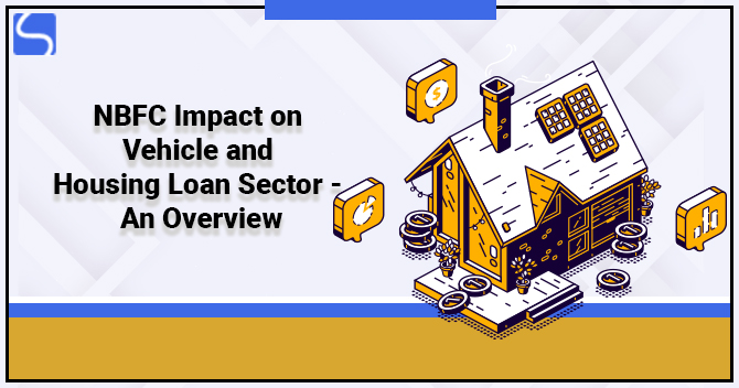 NBFC Impact on Vehicle and Housing Loan Sector – An Overview