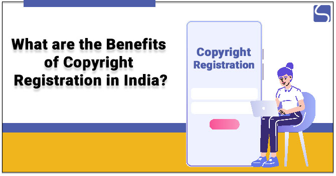 What are the Benefits of Copyright Registration in India?