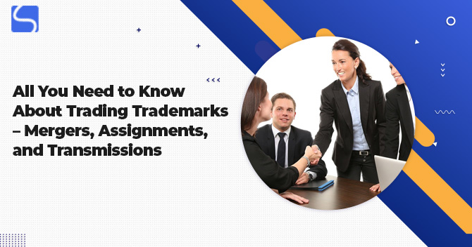 All You Need to Know About Trading Trademarks – Mergers, Assignments, and Transmissions