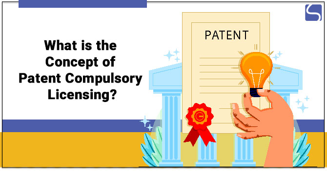 What is the Concept of Patent Compulsory Licensing?