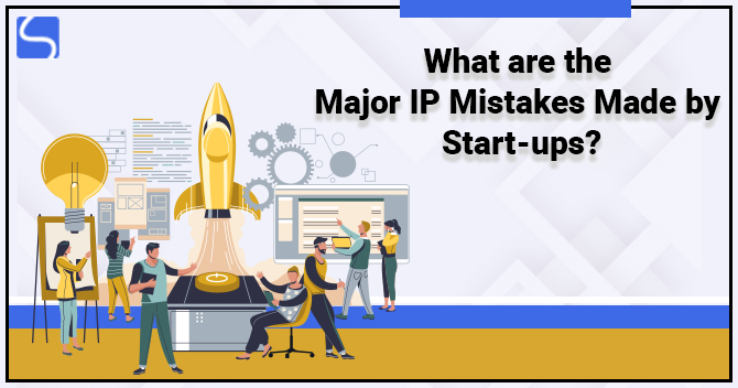 What are the Major IP Mistakes Made by Start-ups?