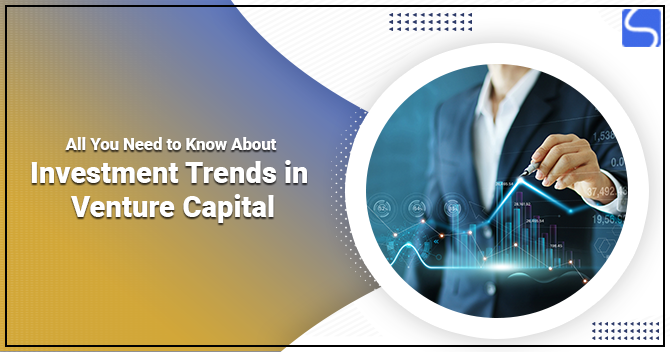 All You Need to Know About Investment Trends in Venture Capital