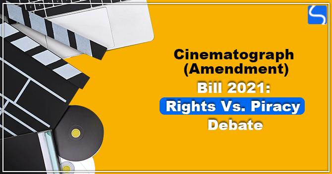 Cinematograph (Amendment) Bill 2021 Rights Vs. Piracy Debate