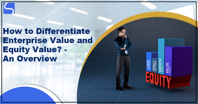 How to Differentiate Enterprise Value and Equity Value? - An Overview