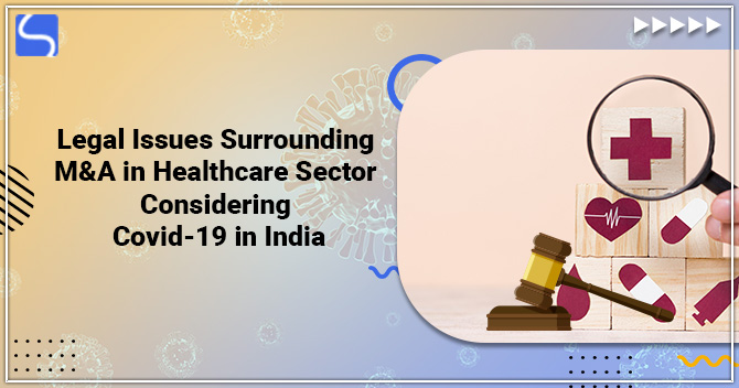 Legal Issues Surrounding M&A in Healthcare Sector Considering Covid-19 in India