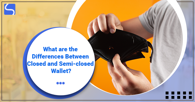 What are the Differences Between Closed and Semi-closed Wallet?