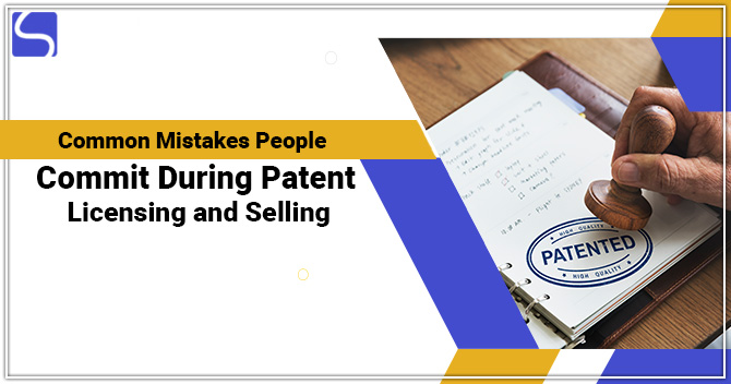What are the Common Mistakes People Commit During Patent Licensing and Selling?