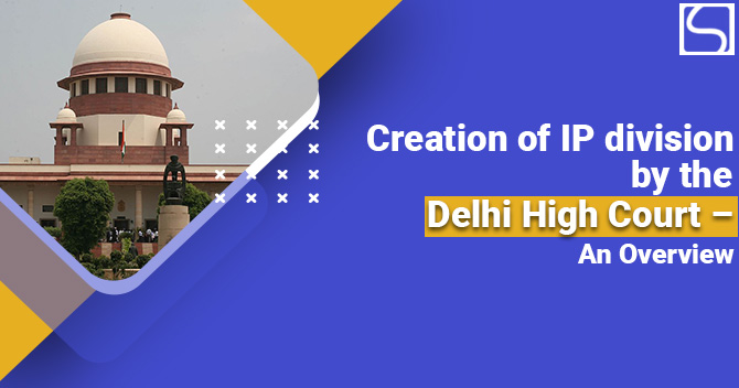 Creation of IP division by the Delhi High Court – An Overview