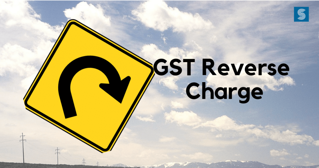 GST Reverse Charge – Know all the New Aspects under GST