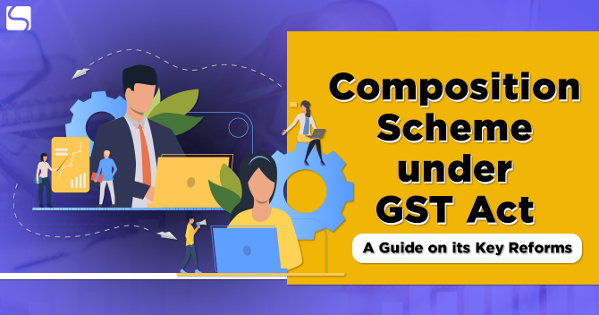 Composition Scheme under GST Act: A Guide on its Key Reforms