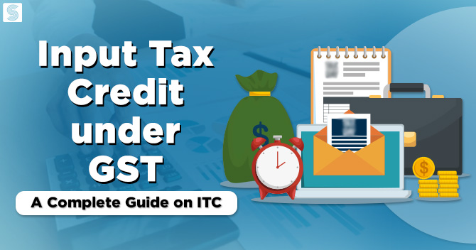 Input Tax Credit under GST: A Complete Guide on ITC