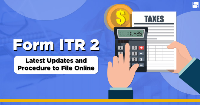 Form ITR 2: Latest Updates and Procedure to File Online