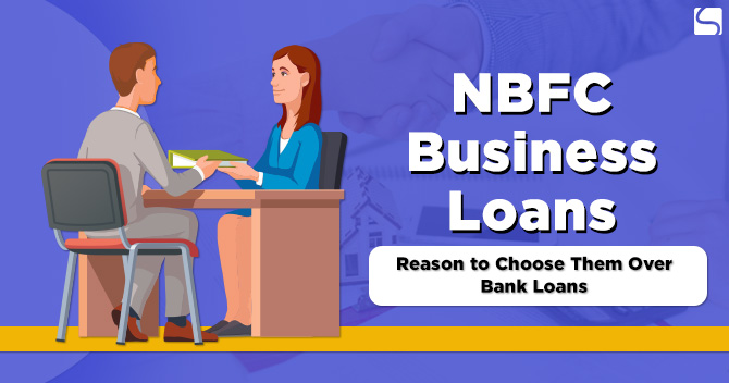 NBFC Business Loans: Reasons to Choose Them Over Bank Loans