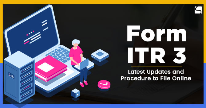 Form ITR 3: Latest Updates and Procedure to File Online