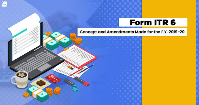 Form ITR 6: Concept and Amendments Made for the F.Y. 2019-20