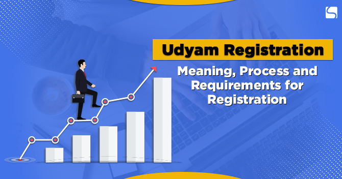 Udyam Registration-Meaning, Process and Requirements for Registration