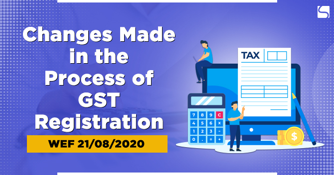 Changes Made in the Process of GST Registration: WEF 21/08/2020