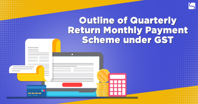 Outline of Quarterly Return Monthly Payment Scheme under GST