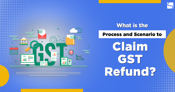 What is the Process and Scenario to Claim GST Refund?