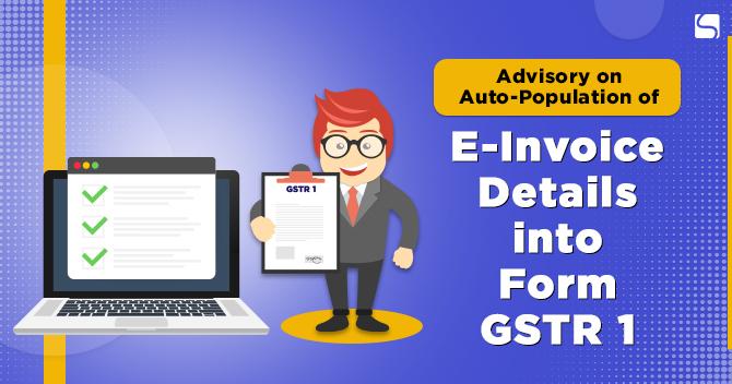 Advisory on Auto-Population of E-Invoice Details into Form GSTR 1