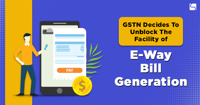 GSTN Decides To Unblock The Facility of E-Way Bill Generation