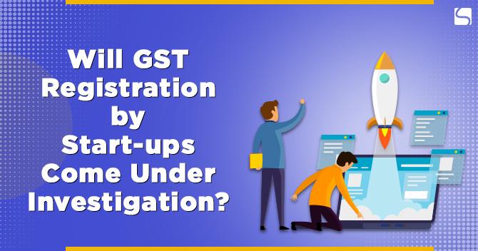 Will GST Registration by Start-ups Come Under Investigation?